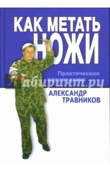 Травников Александр Игоревич Как метать ножи. Практическое руководство