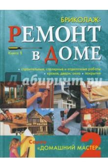 Бриколаж: Ремонт в доме: строительные, столярные и отделочные материалы и работы. Книга 1
