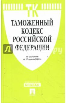 Таможенный кодекс Российской Федерации на 15.04.08