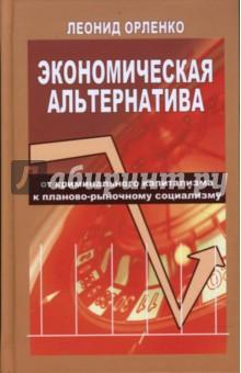 Орленко Леонид Экономическая альтернатива. От криминального капитализма к планово-рыночному социализму