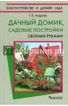 Андреев Геннадий Дачный домик, садовые постройки своими руками