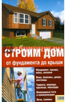 Строим дом от фундамента до крыши