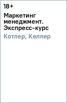Котлер Филип, Келлер Кевин Лэйн Маркетинг менеджмент. Экспресс-курс. 3-е изд.