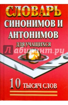 Словарь синонимов и антонимов для учащихся. 10 тысяч слов