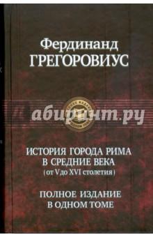 Грегоровиус Фердинанд Истории города Рима в средние века (от V до XVI столетия)