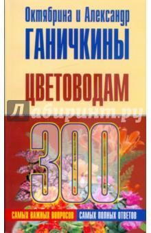 Ганичкина Октябрина Алексеевна, Ганичкин Александр Владимирович Цветоводам. 300 самых важных вопросов, 300 самых полных ответов