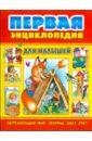 Первая энциклопедия для малыше ...