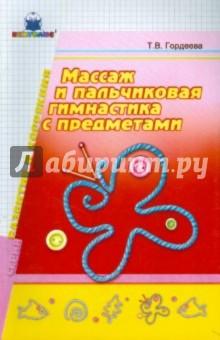 Гордеева Т.В. Массаж и пальчиковая гимнастика с предметами