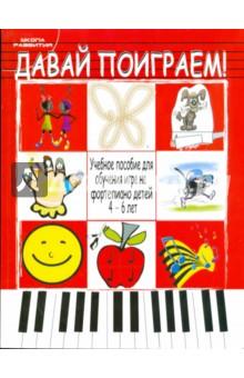 Давай поиграем! Учебное пособие для обучения игре на фортепиано детей 4 - 6 лет