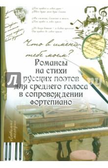 Что в имени тебе моем?: романсы на стихи русских поэтов для среднего голоса в сопровожд. фортепиано