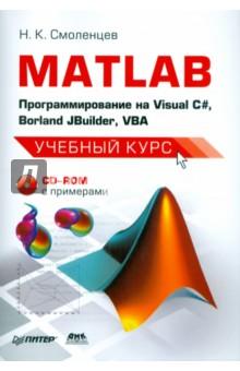 Смоленцев Николай Константинович MATLAB: программирование на Visual С#, Borland JBuilder, VBA. Учебный курс (+CD)