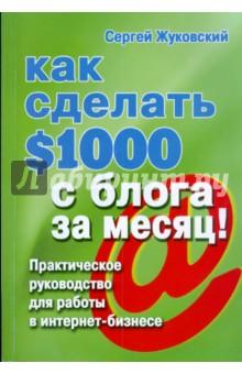Жуковский Сергей Как сделать $1000 с блога за месяц! Практическое руководство для работы в интернет-бизнесе