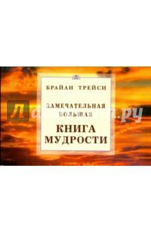 Брайан Трейси Замечательная Большая Книга Мудрости