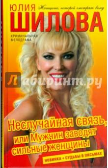 Шилова Юлия Витальевна Неслучайная связь, или Мужчин заводят сильные женщины