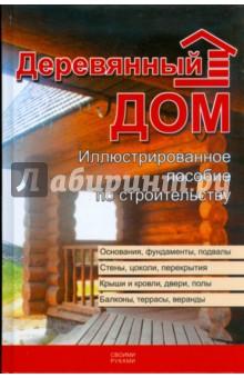 Деревянный дом. Иллюстрированное пособие по строительству