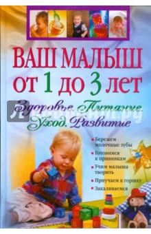 Ваш малыш от 1 до 3 лет. Здоровье. Питание. Уход. Развитие