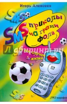Алексеев Игорь Владимирович SMS-приколы на грани фола. На все случаи жизни
