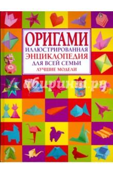 Оригами. Иллюстрированная энциклопедия для всей семьи. Лучшие моделиОригами<br>Искусство оригами - это увлекательное занятие. Вы научитесь делать оригинальные фигурки животных и птиц, замечательные сувениры и игрушки. В этом вам поможет данная книга. Пошаговое выполнение моделей и цветные иллюстрации упростят работу.<br>