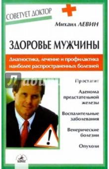 Левин Михаил Здоровье мужчины. Диагностика, лечение и профилактика наиболее распространенных болезней
