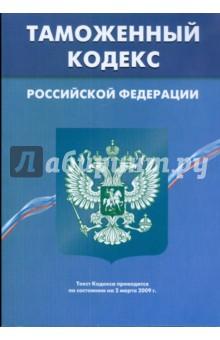 Таможенный кодекс Российской Федерации по состоянию на 02.03.09 г