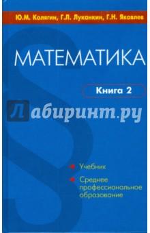 Математика. В 2-х книгах. Книга 2Математические науки<br>Допущено Министерством образования и науки Российской Федерации в качестве учебного пособия для студентов образовательных учреждений среднего профессионального образования.<br>Пособие состоит из двух книг, каждая из которых содержит по два раздела: книга 1 - Алгебра и элементарные функции, Начала математического анализа; книга 2 - Геометрия, Дополнительные главы. <br>Изложение теоретического материала сопровождается подробным разбором большого количества примеров и задач. Каждый параграф завершается вопросами для контроля и упражнениями для самостоятельной работы. <br>Пособие предназначено для студентов средних специальных учебных заведений, а также гуманитарных и естественнонаучных факультетов высших учебных заведений.<br>5-е издание.<br>