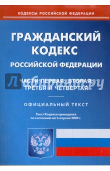 Гражданский кодекс Российской Федерации по состоянию на 06.04.09 г. Части 1-4
