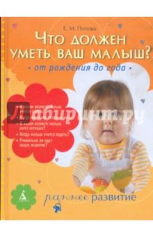 Попова Екатерина Михайловна Что должен уметь ваш малыш? От рождения до года