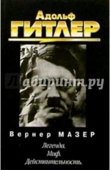 Адольф Гитлер. Легенда. Миф. Действительность