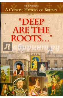 """Deep Are the Roots..."". A Concise History of Britain. ""Глубоки корни"":Очерки по кр. истор. Британии"
