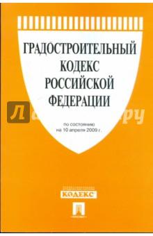 Градостроительный кодекс Российской Федерации по состоянию на 10 апреля 2009 года