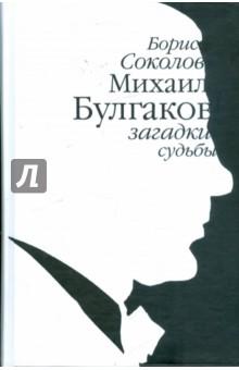 Соколов Борис Вадимович Михаил Булгаков: загадки судьбы