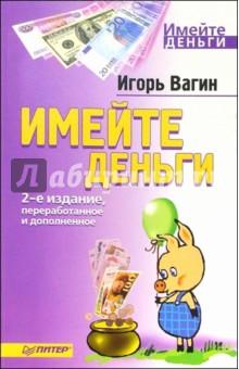 Вагин Игорь Олегович Имейте деньги. 2-е издание, переработанное и дополненное