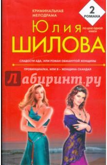 Шилова Юлия Витальевна Сладости ада, или Роман обманутой женщины; Провинциалка, или я - женщина скандал
