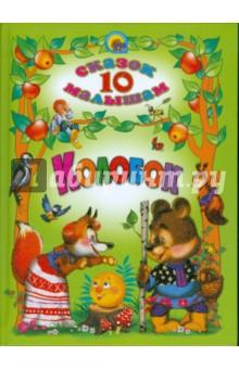 Колобок. 10 сказок малышамРусские народные сказки<br>Полные юмора и глубокой народной мудрости сказки - исключительное средство для воспитания детей.<br>Для чтения родителями детям.<br>