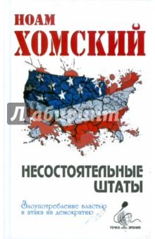 Хомский Ноам Несостоятельные Штаты: злоупотребление властью и атака на демократию