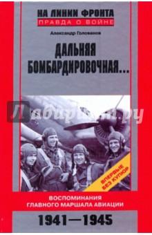Голованов Александр Евгеньевич Дальняя бомбардировочная… Воспоминания Главного маршала авиации. 1941-1945