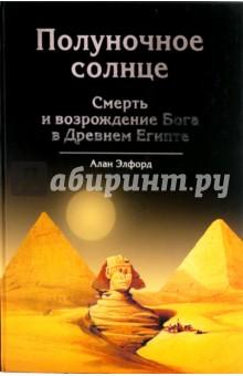 Элфорд Алан Полуночное солнце. Смерть и возрождение Бога в Древнем Египте