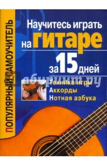 Научитесь играть на гитаре за 15 днейМузыка<br>Использование табулатур, аппликатурных схем, основ техники игры, а также нотной грамоты, приведенных в данной книге, позволит каждому желающему самостоятельно и быстро обучиться игре на шестиструнной гитаре. Предложены несколько эффективных методик обучения игре.<br>