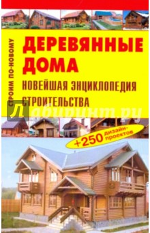 Деревянные дома. Новейшая энциклопедия строительства