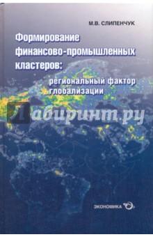 Слипенчук Михаил Викторович Формирование финансово-промышленных кластеров: региональный фактор глобализации