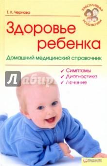 Чернова Татьяна Леонидовна Здоровье ребенка. Домашний медицинский справочник