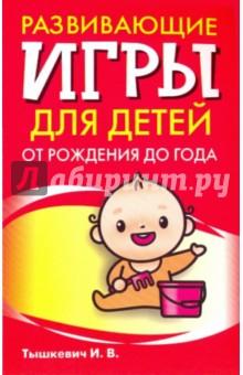 Тышкевич Ирина Владимировна Развивающие игры для детей от рождения до года