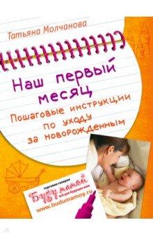 Наш первый месяц. Пошаговые инструкции по уходу за новорожденнымДетская психология<br>В первый месяц после родов у большинства мам возникает много вопросов, ответы на которые приходится искать в разных источниках. На это уходит драгоценное время. А ведь в этот момент нужны быстрые и четкие инструкции. Именно их автор, мама очаровательной малышки, и собрала в книге, проверив на своем опыте.С помощью советов Татьяны Молчановой вы научитесь понимать, почему плачет ваш ребенок: просто капризничает или его мучают колики. Из этой книги вы узнаете о том, как без нервов уложить ребенка спать, как безболезненно приучить его к купанию. Поймете, как и когда начинать закаливание, сколько времени тратить на прогулки и во что одевать малыша. Автор делится с читателями полезной информацией и о том, какое приданое подготовить к рождению, как правильно проводить ежедневные гигиенические процедуры, и как во всех этих заботах не забыть о себе.Эта книга будет полезной не только молодым мамам, но и их мужьям, бабушкам и дедушкам, всем тем, кто хочет вырастить здорового ребенка, максимально эффективно используя свое время, силы и нервы.<br>