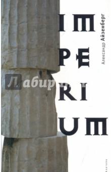 ImperiumСовременная отечественная проза<br>Это книга о власти. Рим… Республика народа и Сената, императорский Рим - матрица современного мира. <br>Это голографическое изображение мира.<br>