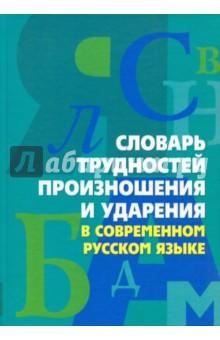 Словарь трудностей произношения и ударения в современном русском языке