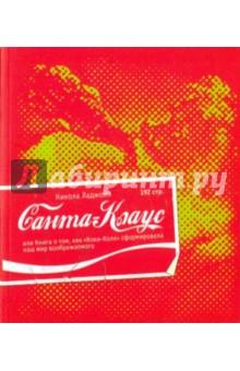 Санта-Клаус или Книга о том, как Кока-Кола сформировала наш мир воображаемогоВедение бизнеса<br>В культурологическом исследовании Н.Ладжойи история Санта-Клауса переплетается с историей Кока-Колы неслучайно: автор пытается выяснить, какие силы скрепляют воедино современное общество, каков истинный смысл обряда, доведенного Санта-Клаусом до совершенства, и каким образом этот сказочный персонаж воплотил в себе дух развитого капитализма, став одновременно духом-хранителем Кока-Колы.<br>