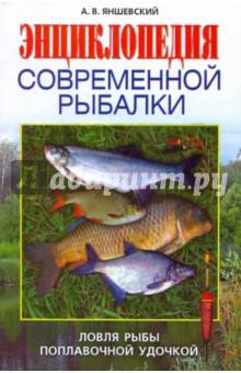 Яншевский Андрей Владимирович Энциклопедия современной рыбалки. Ловля рыбы поплавочной удочкой
