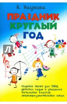 Наумова Алла Семеновна Праздник круглый год. Сборник песен для ДМШ, детских садов и учащихся начальных классов