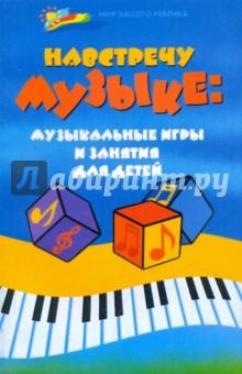 Лютова, Груздова, Никитина - Навстречу музыке: музыкальные игры и занятия для детей обложка книги