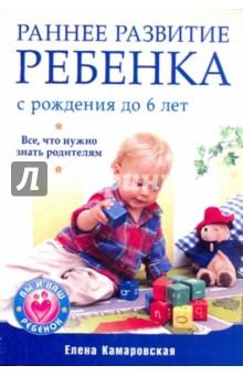 Камаровская Елена Витальевна Раннее развитие ребенка с рождения до 6 лет
